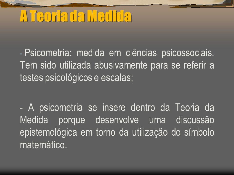 A Teoria da Medida Psicometria: medida em ciências psicossociais. Tem sido utilizada abusivamente para se referir a testes psicológicos e escalas;