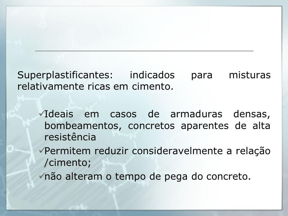 Superplastificantes: indicados para misturas relativamente ricas em cimento.