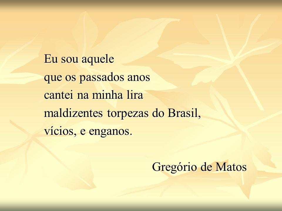 Eu sou aquele que os passados anos. cantei na minha lira. maldizentes torpezas do Brasil, vícios, e enganos.