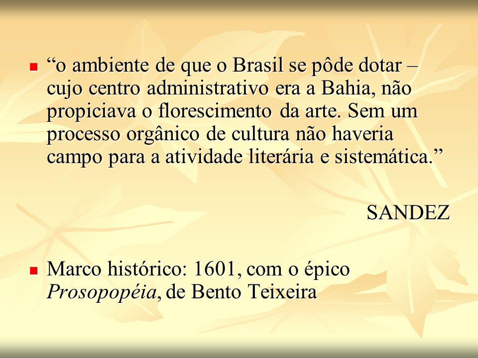 o ambiente de que o Brasil se pôde dotar – cujo centro administrativo era a Bahia, não propiciava o florescimento da arte. Sem um processo orgânico de cultura não haveria campo para a atividade literária e sistemática.