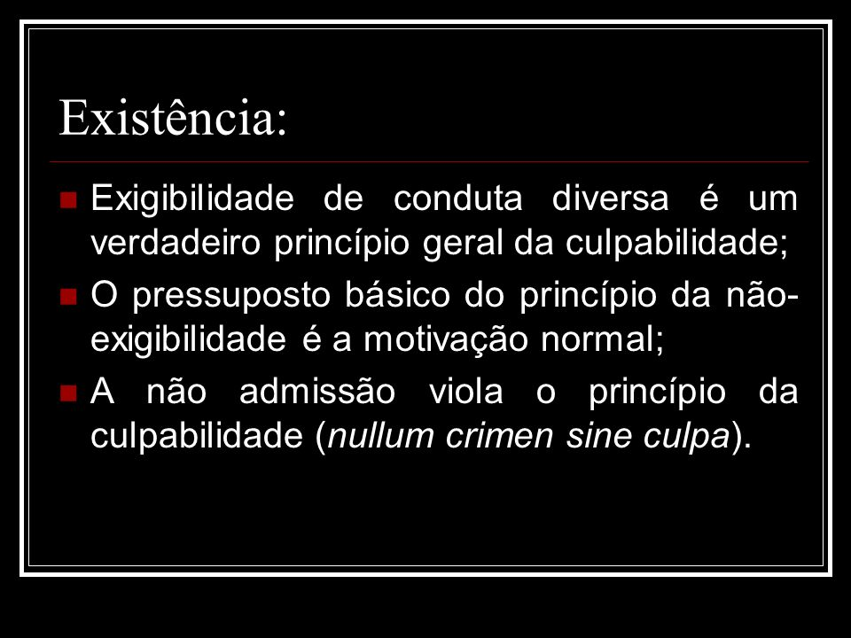 Existência: Exigibilidade de conduta diversa é um verdadeiro princípio geral da culpabilidade;