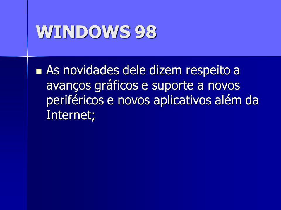 WINDOWS 98 As novidades dele dizem respeito a avanços gráficos e suporte a novos periféricos e novos aplicativos além da Internet;