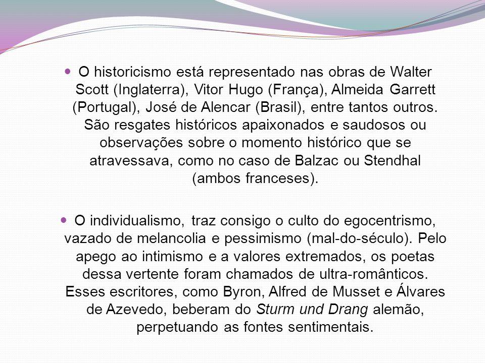 O historicismo está representado nas obras de Walter Scott (Inglaterra), Vitor Hugo (França), Almeida Garrett (Portugal), José de Alencar (Brasil), entre tantos outros. São resgates históricos apaixonados e saudosos ou observações sobre o momento histórico que se atravessava, como no caso de Balzac ou Stendhal (ambos franceses).