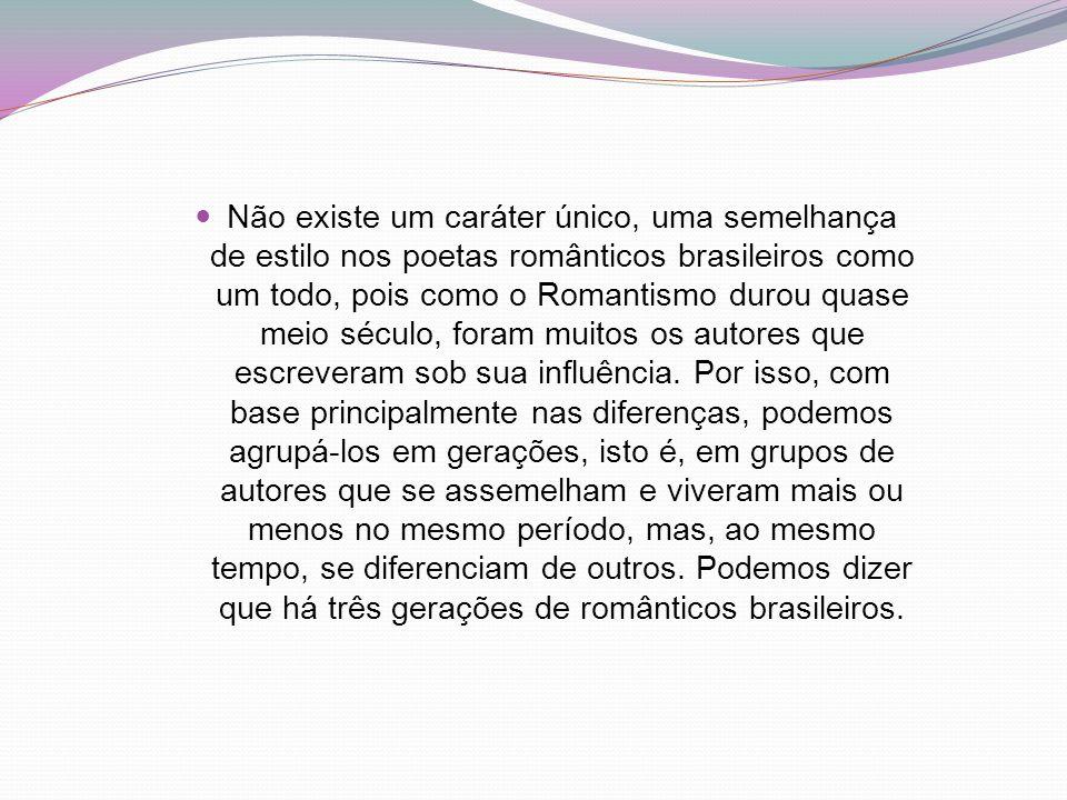 Não existe um caráter único, uma semelhança de estilo nos poetas românticos brasileiros como um todo, pois como o Romantismo durou quase meio século, foram muitos os autores que escreveram sob sua influência.