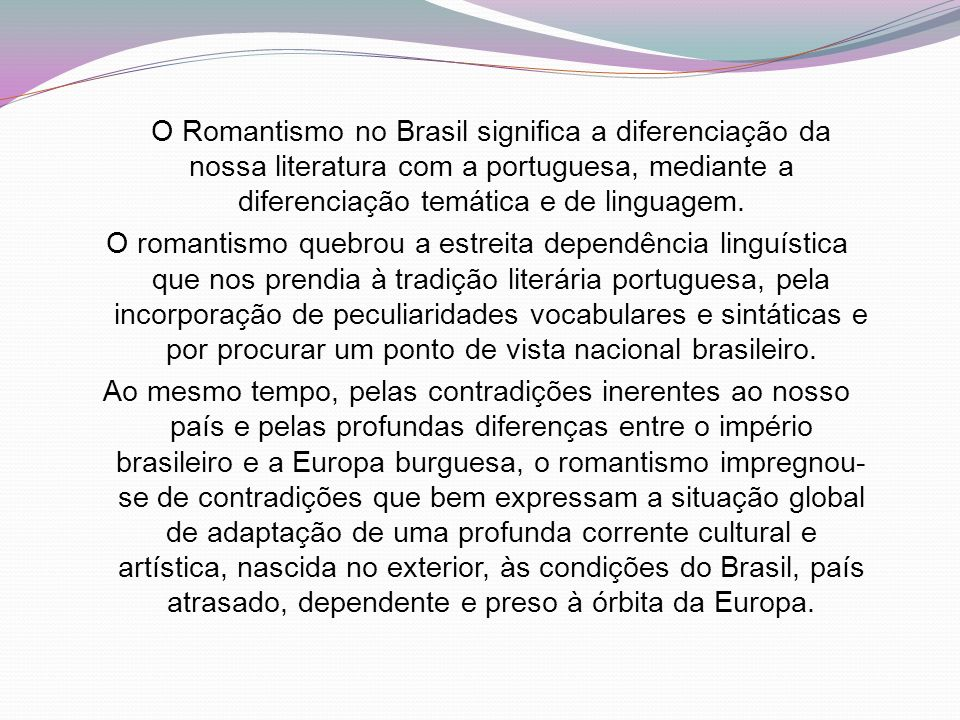 O Romantismo no Brasil significa a diferenciação da nossa literatura com a portuguesa, mediante a diferenciação temática e de linguagem.