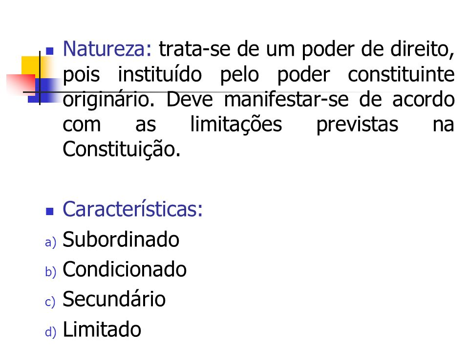 Natureza: trata-se de um poder de direito, pois instituído pelo poder constituinte originário. Deve manifestar-se de acordo com as limitações previstas na Constituição.