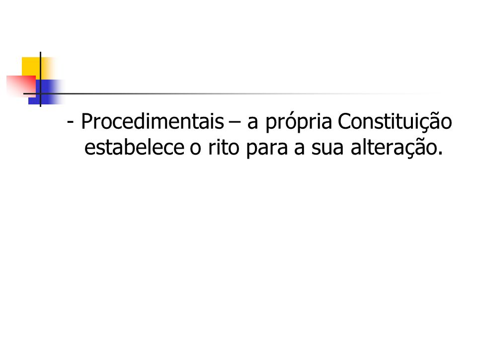 - Procedimentais – a própria Constituição estabelece o rito para a sua alteração.