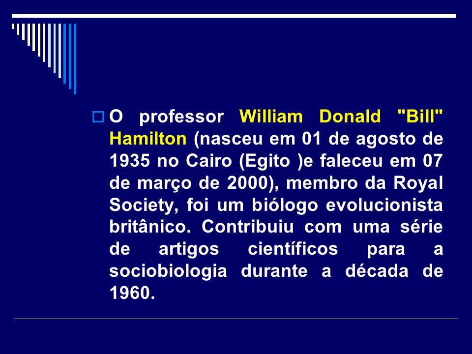 O professor William Donald Bill Hamilton (nasceu em 01 de agosto de 1935 no Cairo (Egito )e faleceu em 07 de março de 2000), membro da Royal Society, foi um biólogo evolucionista britânico.