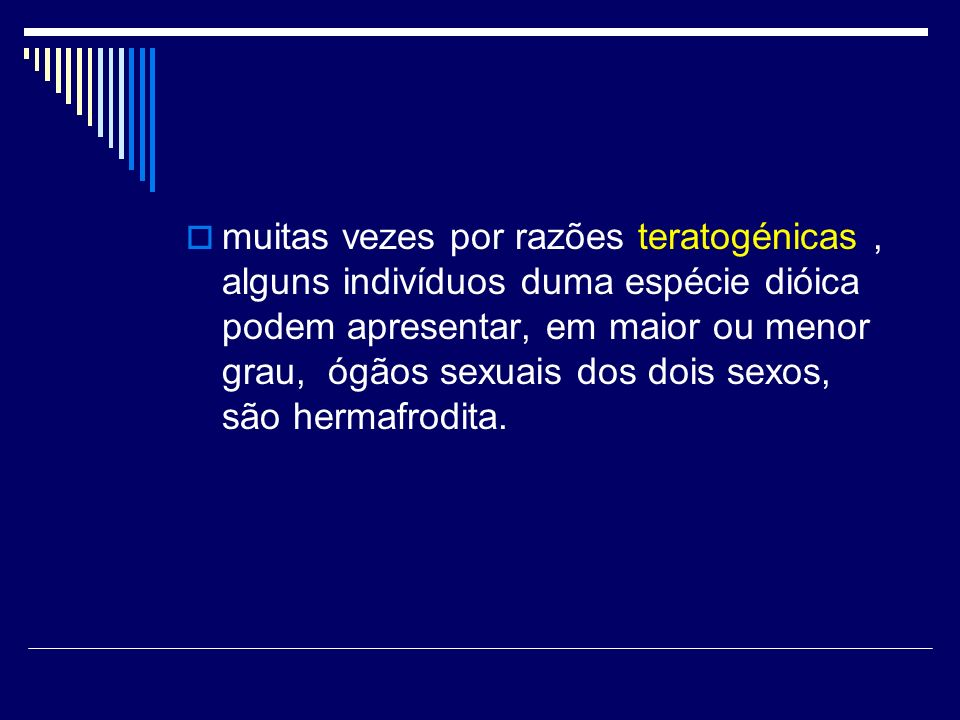 muitas vezes por razões teratogénicas , alguns indivíduos duma espécie dióica podem apresentar, em maior ou menor grau, ógãos sexuais dos dois sexos, são hermafrodita.