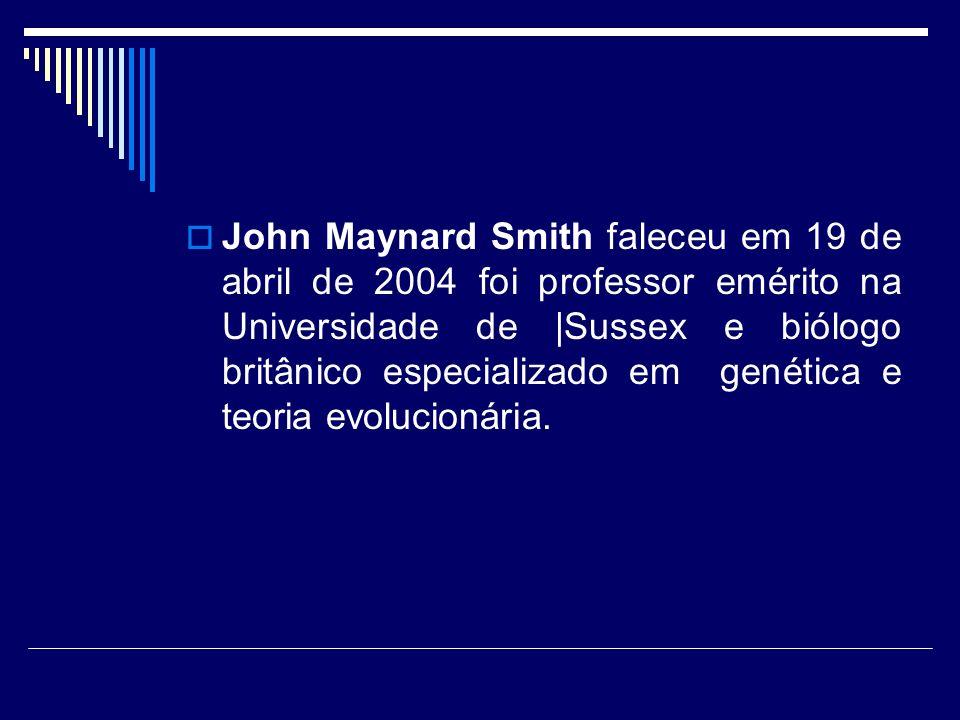 John Maynard Smith faleceu em 19 de abril de 2004 foi professor emérito na Universidade de |Sussex e biólogo britânico especializado em genética e teoria evolucionária.