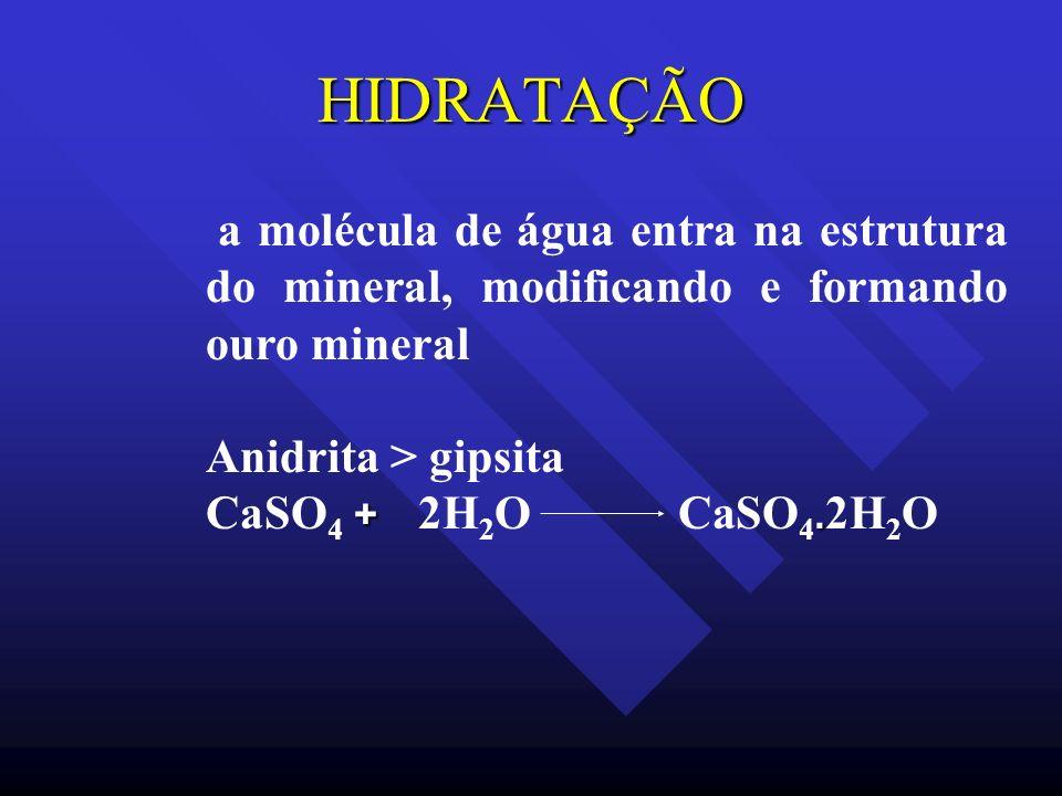 HIDRATAÇÃO a molécula de água entra na estrutura do mineral, modificando e formando ouro mineral. Anidrita > gipsita.