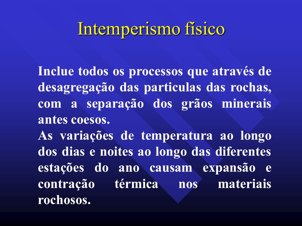 Intemperismo físico Inclue todos os processos que através de desagregação das particulas das rochas, com a separação dos grãos minerais antes coesos.