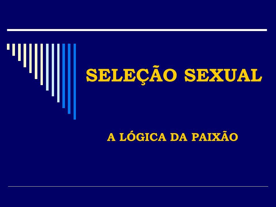 SELEÇÃO SEXUAL A LÓGICA DA PAIXÃO
