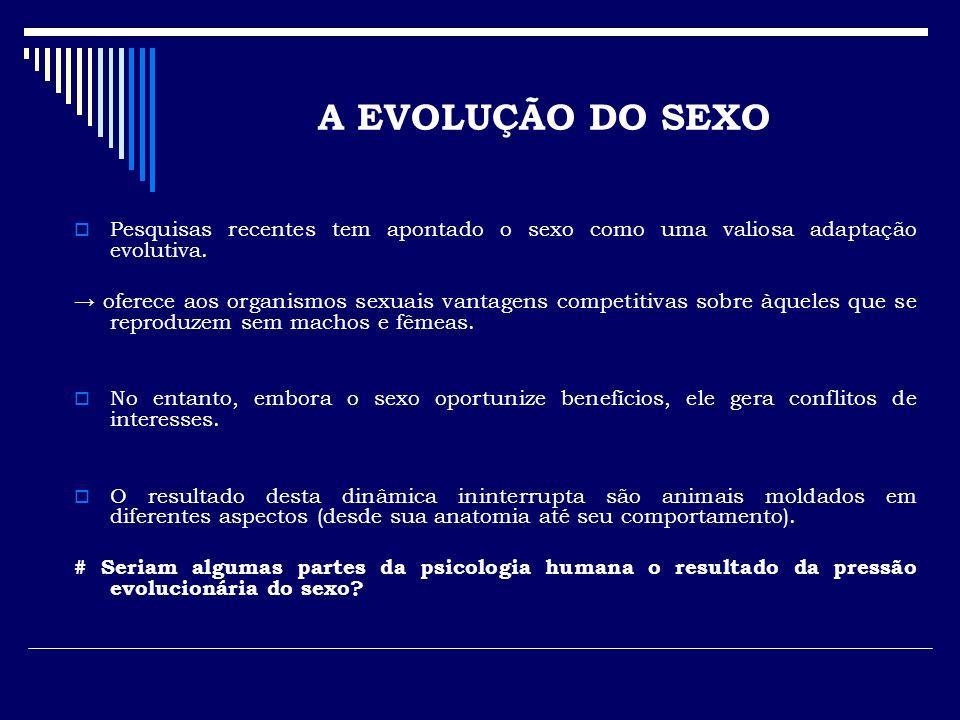 A EVOLUÇÃO DO SEXO Pesquisas recentes tem apontado o sexo como uma valiosa adaptação evolutiva.