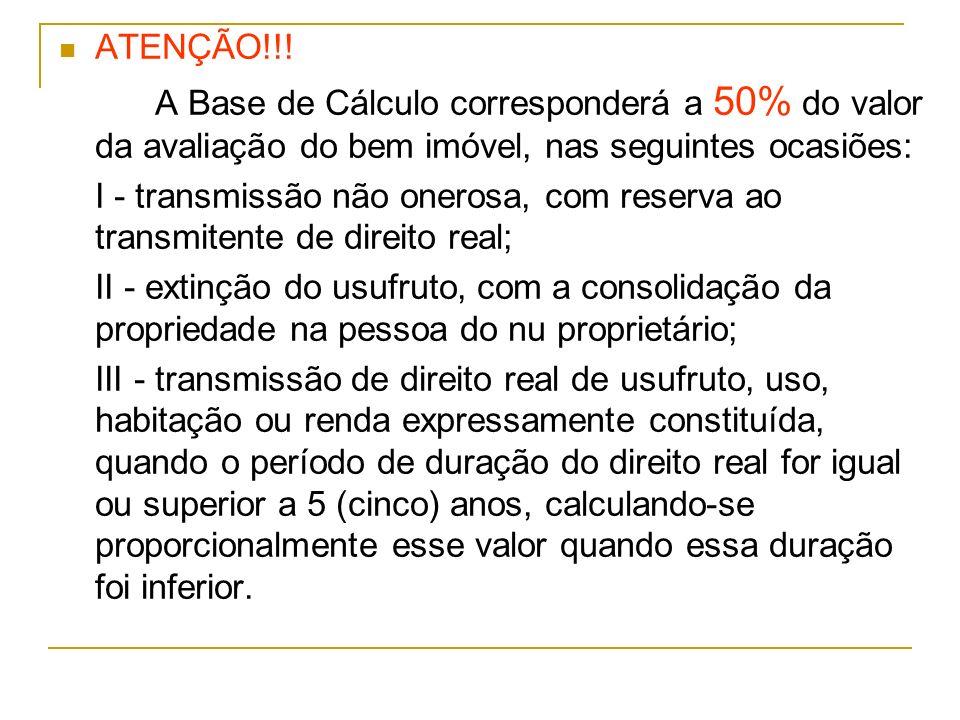 ATENÇÃO!!! A Base de Cálculo corresponderá a 50% do valor da avaliação do bem imóvel, nas seguintes ocasiões: