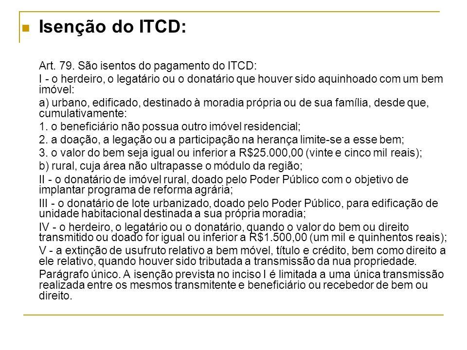 Isenção do ITCD: Art. 79. São isentos do pagamento do ITCD: I - o herdeiro, o legatário ou o donatário que houver sido aquinhoado com um bem imóvel: