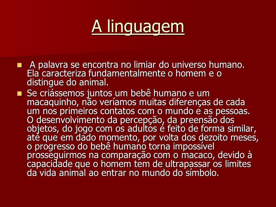 A linguagem A palavra se encontra no limiar do universo humano. Ela caracteriza fundamentalmente o homem e o distingue do animal.