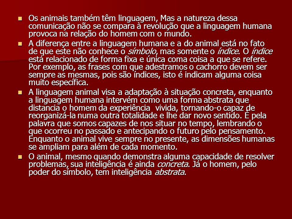 Os animais também têm linguagem, Mas a natureza dessa comunicação não se compara à revolução que a linguagem humana provoca na relação do homem com o mundo.