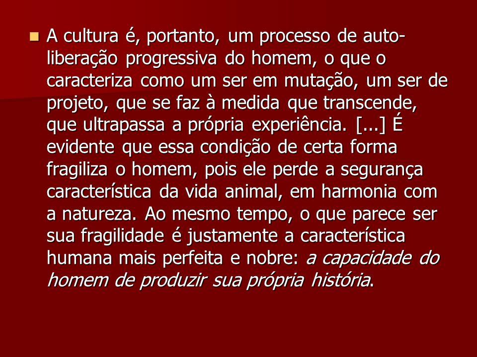 A cultura é, portanto, um processo de auto-liberação progressiva do homem, o que o caracteriza como um ser em mutação, um ser de projeto, que se faz à medida que transcende, que ultrapassa a própria experiência.