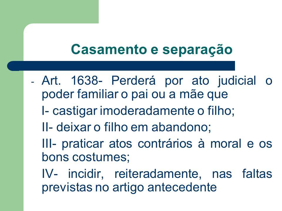 Casamento e separação Art. 1638- Perderá por ato judicial o poder familiar o pai ou a mãe que. I- castigar imoderadamente o filho;