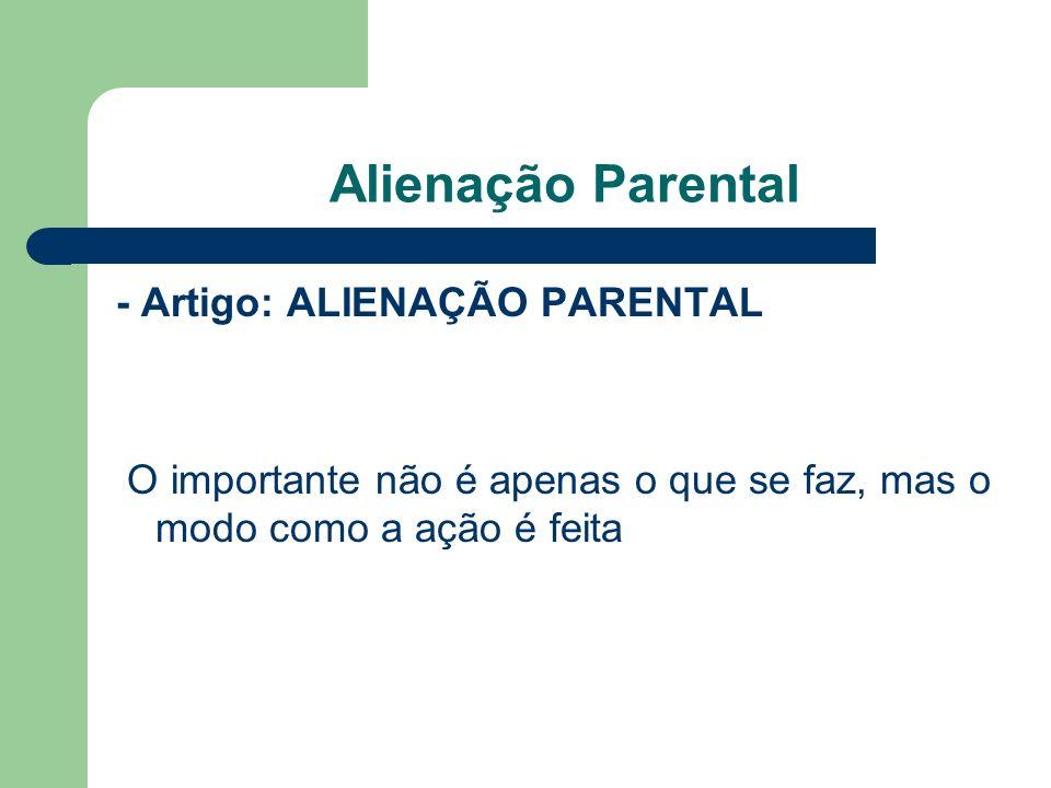 Alienação Parental- Artigo: ALIENAÇÃO PARENTAL O importante não é apenas o que se faz, mas o modo como a ação é feita