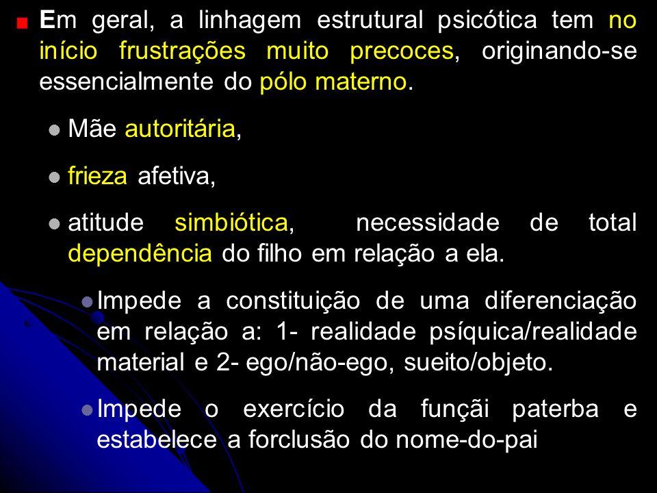 Em geral, a linhagem estrutural psicótica tem no início frustrações muito precoces, originando-se essencialmente do pólo materno.
