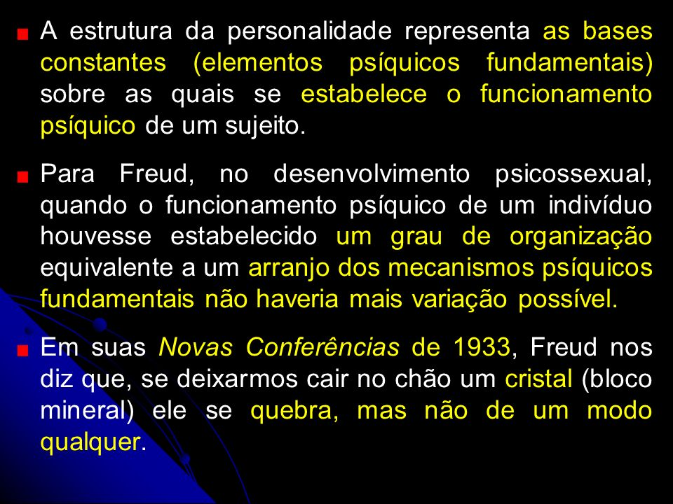 A estrutura da personalidade representa as bases constantes (elementos psíquicos fundamentais) sobre as quais se estabelece o funcionamento psíquico de um sujeito.