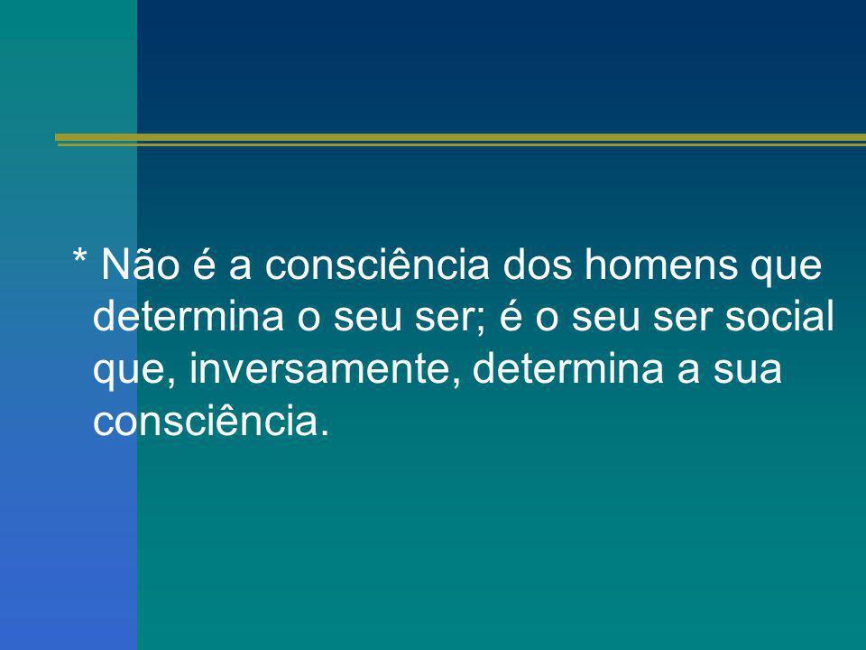 * Não é a consciência dos homens que determina o seu ser; é o seu ser social que, inversamente, determina a sua consciência.