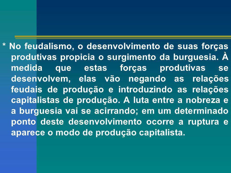 * No feudalismo, o desenvolvimento de suas forças produtivas propicia o surgimento da burguesia.