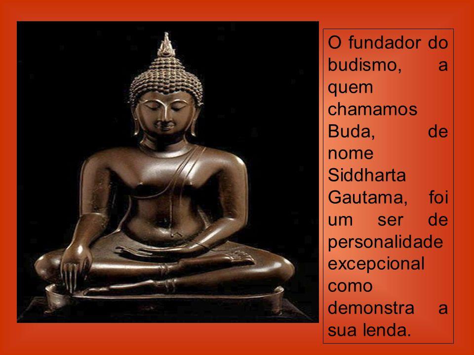 O fundador do budismo, a quem chamamos Buda, de nome Siddharta Gautama, foi um ser de personalidade excepcional como demonstra a sua lenda.