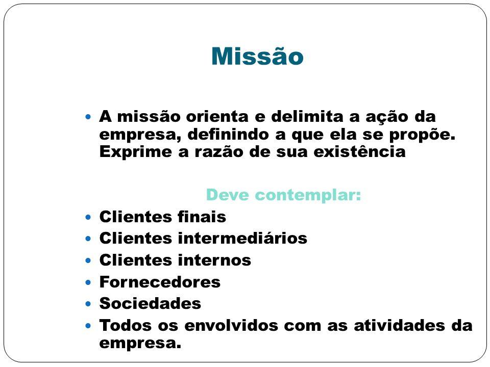 Missão A missão orienta e delimita a ação da empresa, definindo a que ela se propõe. Exprime a razão de sua existência.