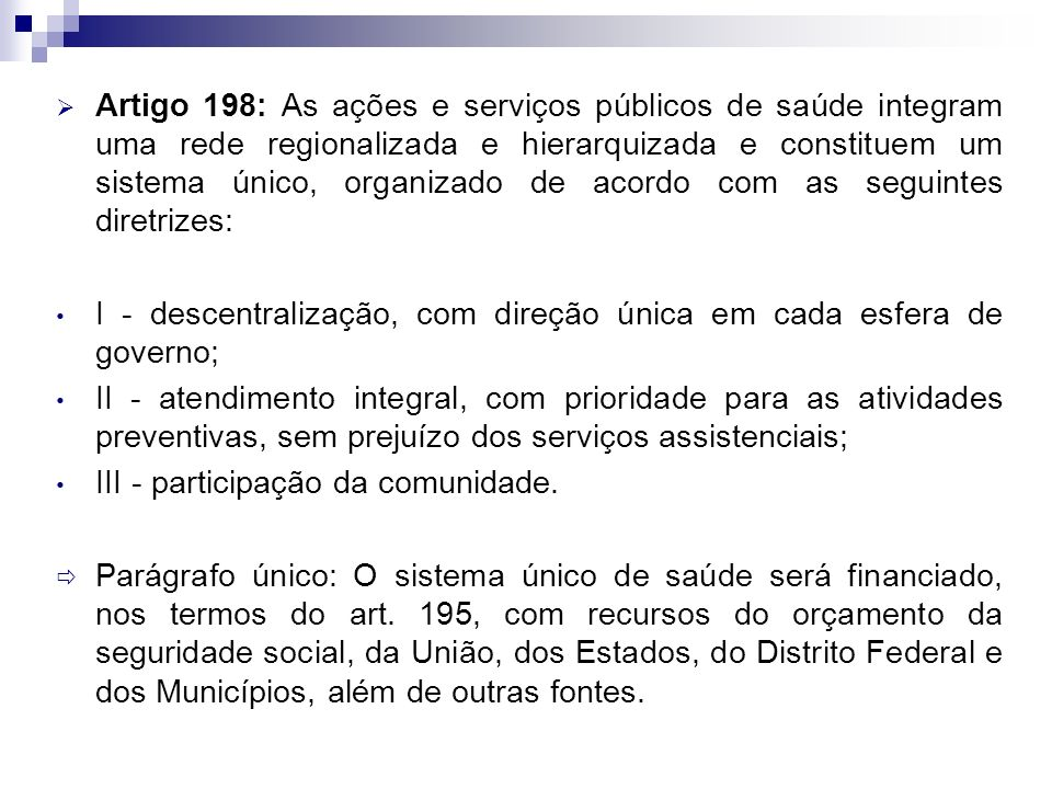 Artigo 198: As ações e serviços públicos de saúde integram uma rede regionalizada e hierarquizada e constituem um sistema único, organizado de acordo com as seguintes diretrizes: