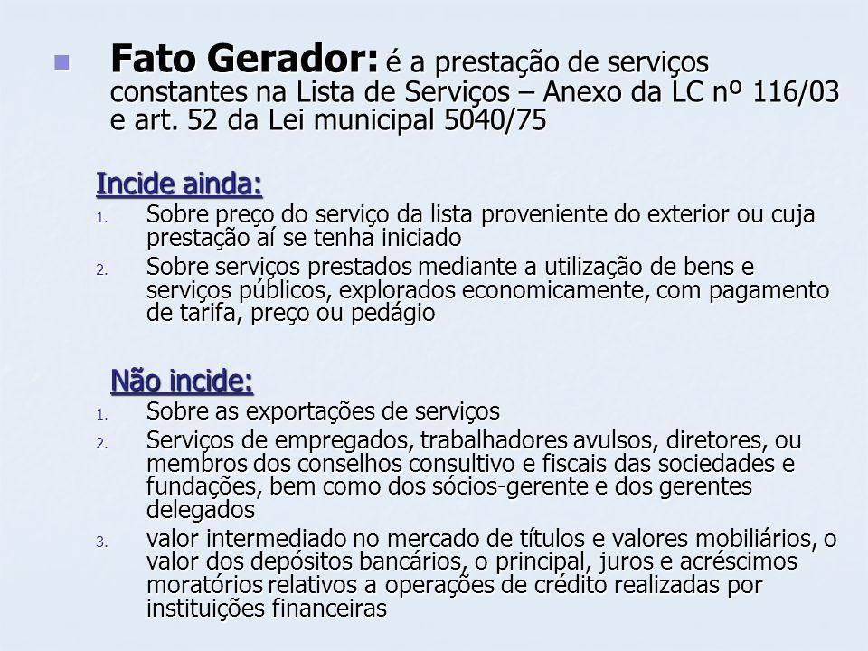 Fato Gerador: é a prestação de serviços constantes na Lista de Serviços – Anexo da LC nº 116/03 e art. 52 da Lei municipal 5040/75