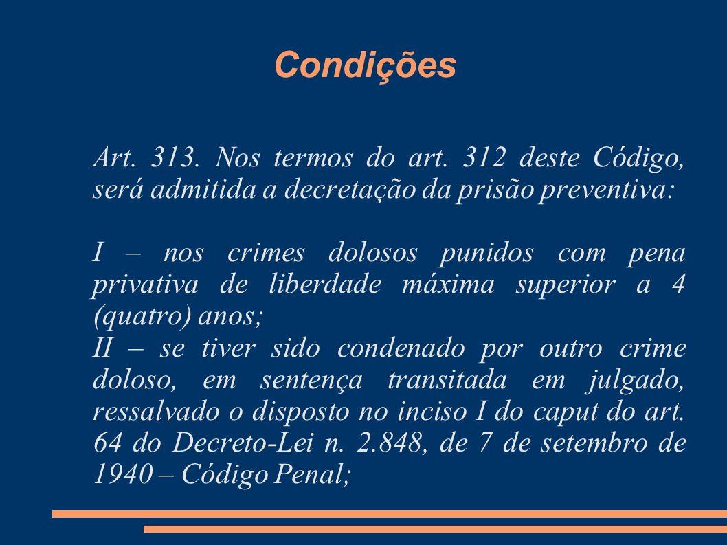 Condições Art. 313. Nos termos do art. 312 deste Código, será admitida a decretação da prisão preventiva: