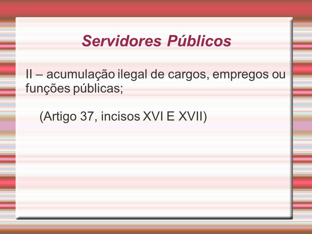 Servidores Públicos II – acumulação ilegal de cargos, empregos ou funções públicas; (Artigo 37, incisos XVI E XVII)