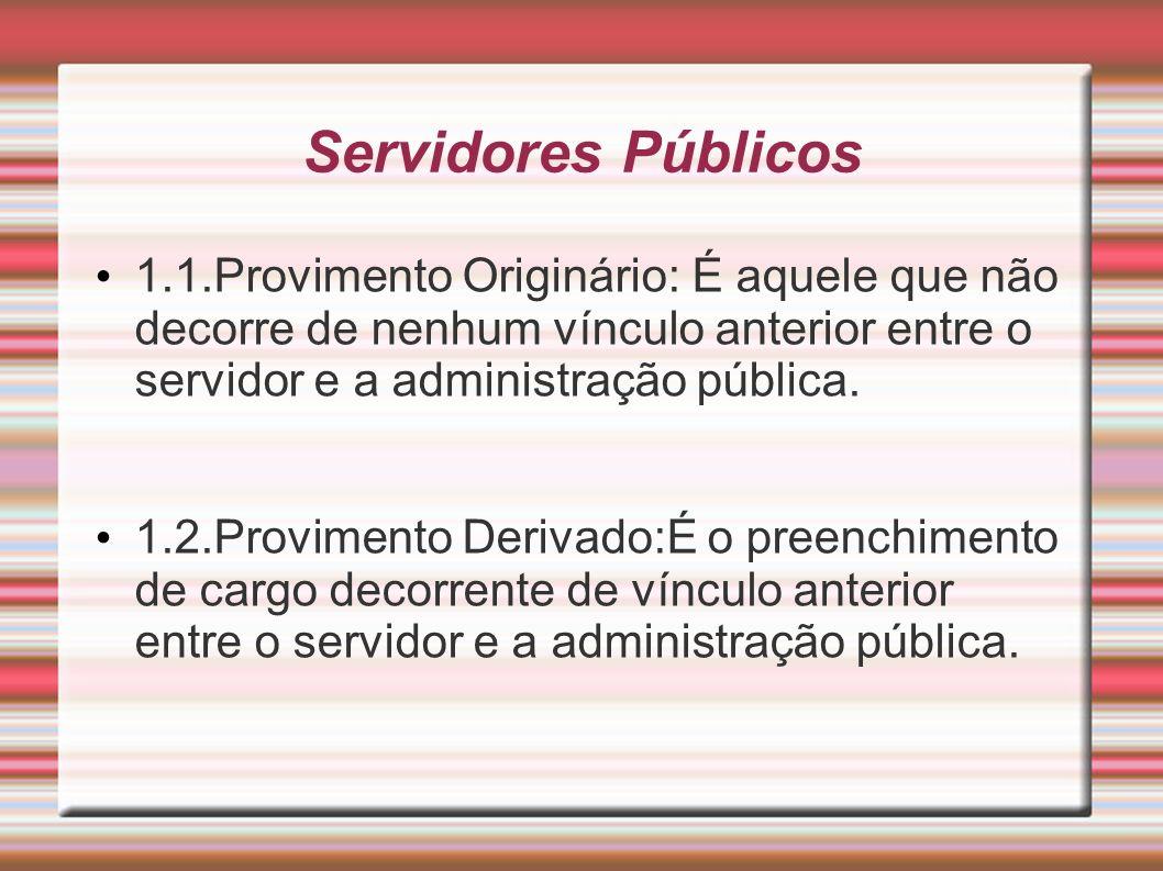 Servidores Públicos 1.1.Provimento Originário: É aquele que não decorre de nenhum vínculo anterior entre o servidor e a administração pública.