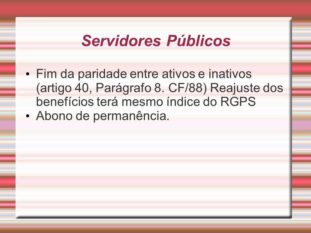 Servidores Públicos Fim da paridade entre ativos e inativos (artigo 40, Parágrafo 8. CF/88) Reajuste dos benefícios terá mesmo índice do RGPS.