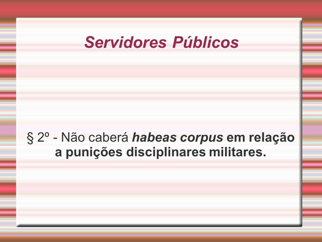 Servidores Públicos § 2º - Não caberá habeas corpus em relação a punições disciplinares militares.