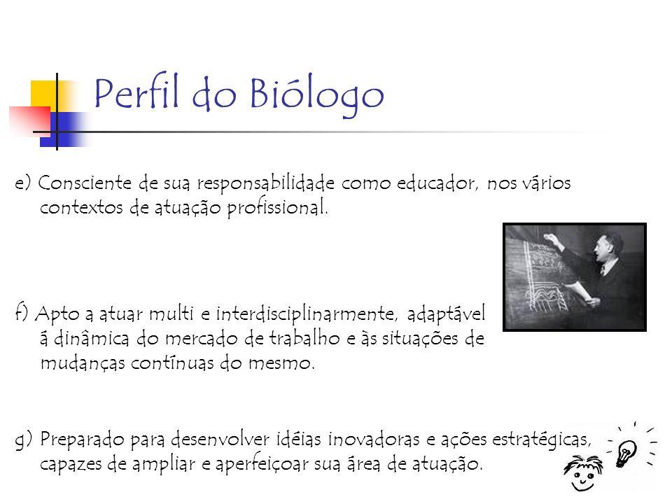Perfil do Biólogo e) Consciente de sua responsabilidade como educador, nos vários contextos de atuação profissional.