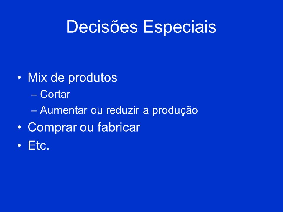 Decisões Especiais Mix de produtos Comprar ou fabricar Etc. Cortar