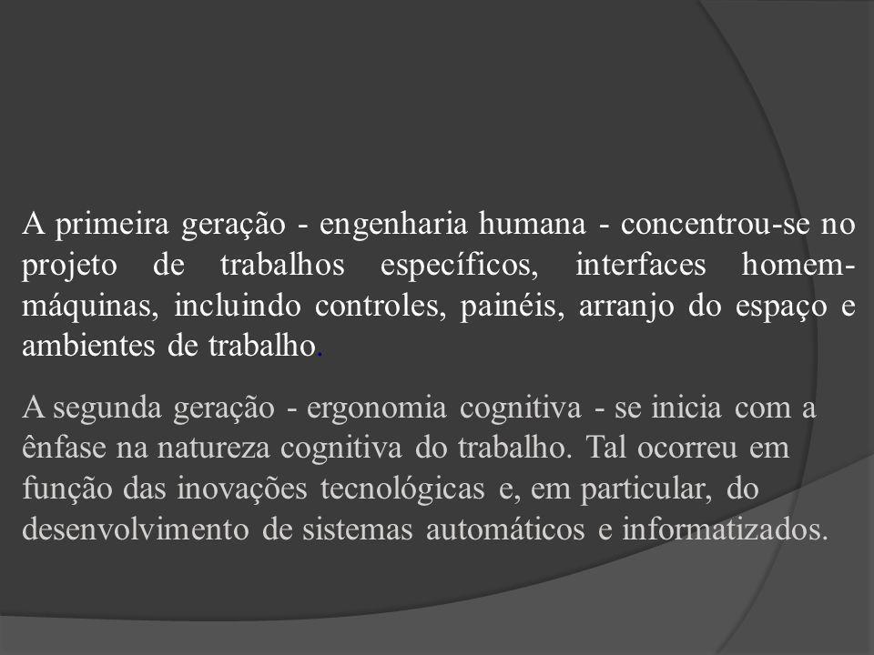 A primeira geração - engenharia humana - concentrou-se no projeto de trabalhos específicos, interfaces homem-máquinas, incluindo controles, painéis, arranjo do espaço e ambientes de trabalho.