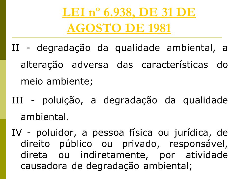 LEI nº 6.938, DE 31 DE AGOSTO DE 1981 II - degradação da qualidade ambiental, a alteração adversa das características do meio ambiente;