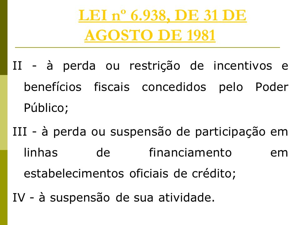 LEI nº 6.938, DE 31 DE AGOSTO DE 1981 II - à perda ou restrição de incentivos e benefícios fiscais concedidos pelo Poder Público;