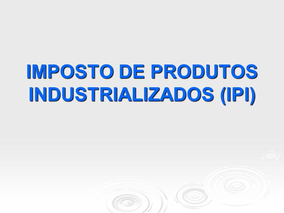IMPOSTO DE PRODUTOS INDUSTRIALIZADOS (IPI)