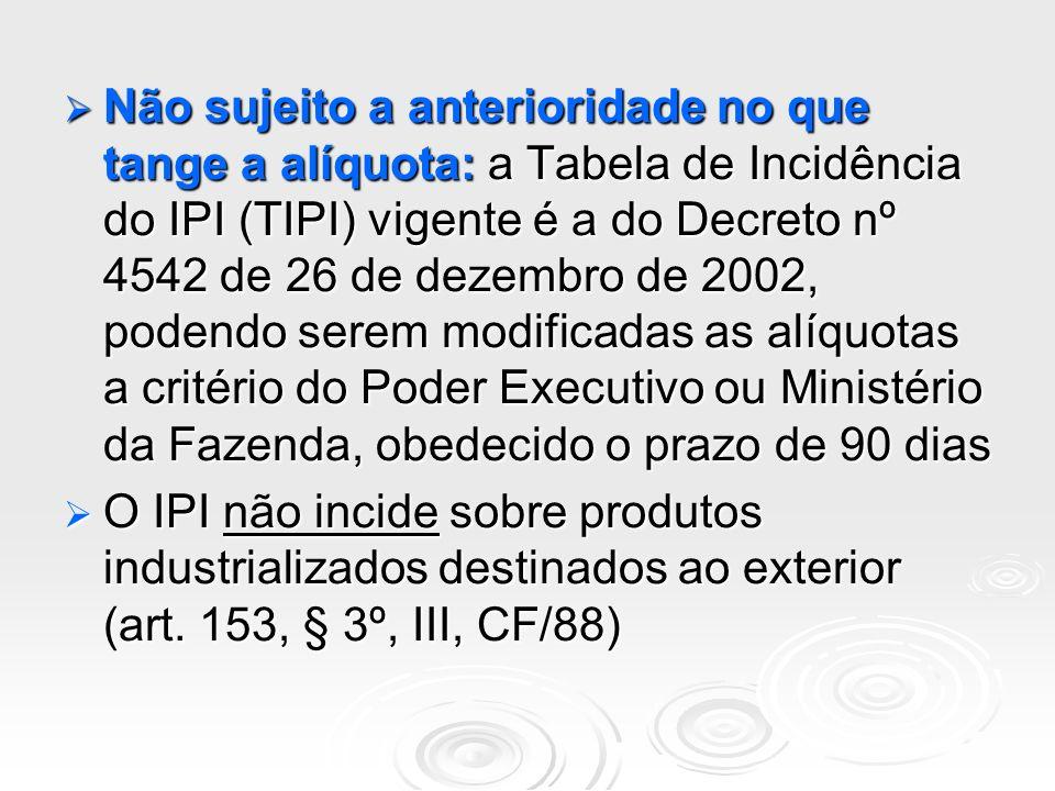 Não sujeito a anterioridade no que tange a alíquota: a Tabela de Incidência do IPI (TIPI) vigente é a do Decreto nº 4542 de 26 de dezembro de 2002, podendo serem modificadas as alíquotas a critério do Poder Executivo ou Ministério da Fazenda, obedecido o prazo de 90 dias