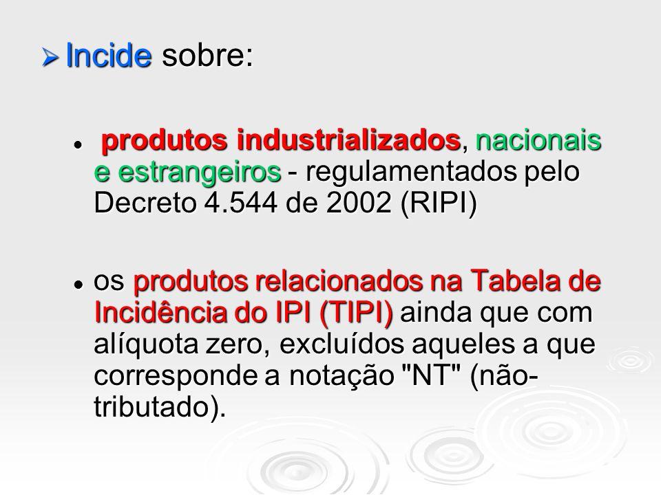 Incide sobre:produtos industrializados, nacionais e estrangeiros - regulamentados pelo Decreto 4.544 de 2002 (RIPI)