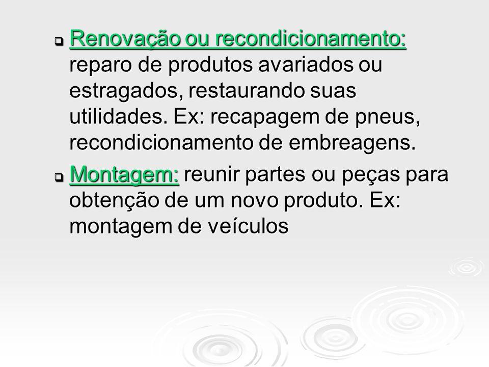 Renovação ou recondicionamento: reparo de produtos avariados ou estragados, restaurando suas utilidades. Ex: recapagem de pneus, recondicionamento de embreagens.