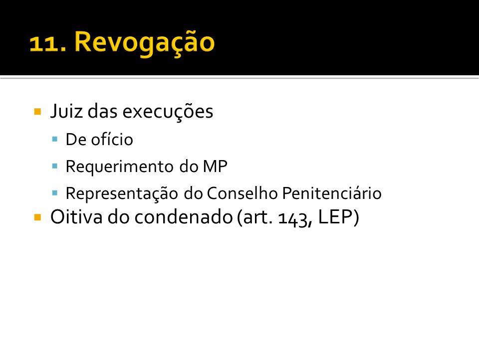 11. Revogação Juiz das execuções Oitiva do condenado (art. 143, LEP)
