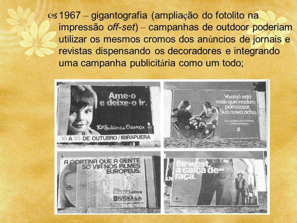 1967 – gigantografia (ampliação do fotolito na impressão off-set) – campanhas de outdoor poderiam utilizar os mesmos cromos dos anúncios de jornais e revistas dispensando os decoradores e integrando uma campanha publicitária como um todo;