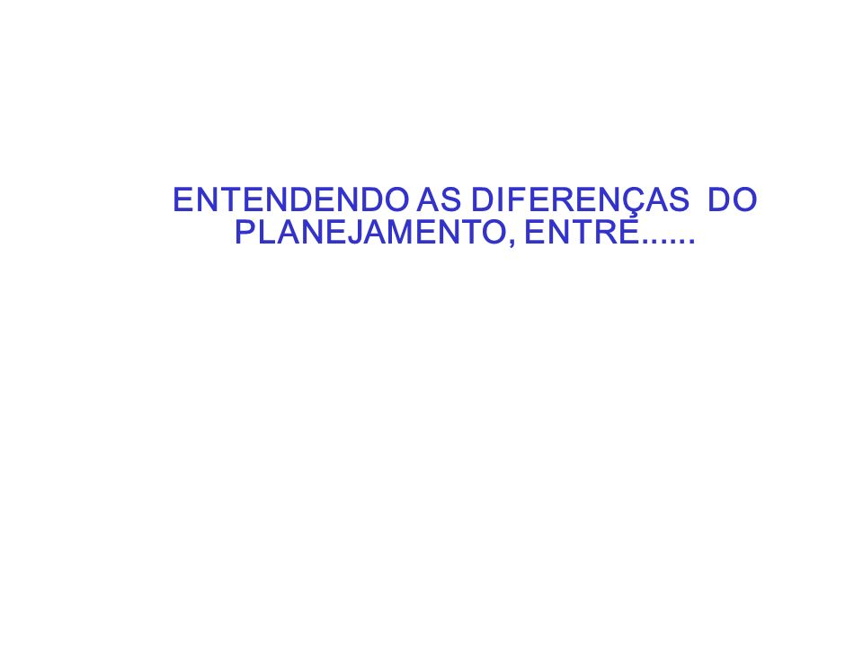 ENTENDENDO AS DIFERENÇAS DO PLANEJAMENTO, ENTRE......